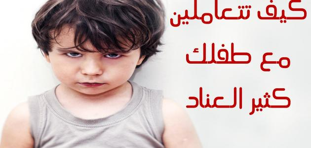 صورة كيف نتعامل مع الطفل العنيد , هنصحك وهحللك الموضوع